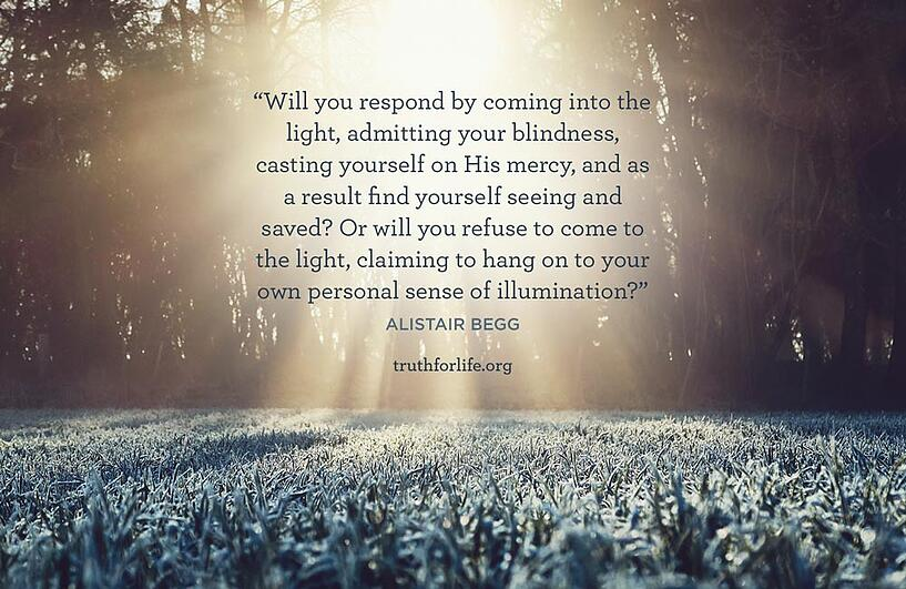 Will you respond by coming into the light, admitting your blindness, casting yourself on His mercy, and as a result find yourself seeing and saved? Or will you refuse to come to the light, claiming to hang on to your own personal sense of illumination? - Alistair Begg