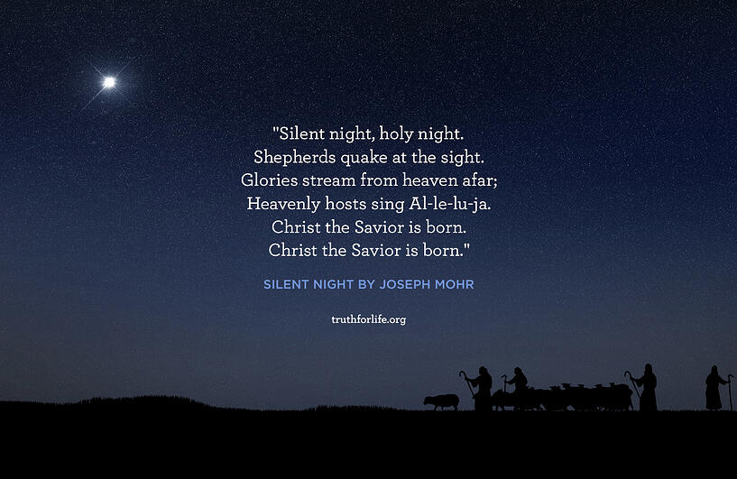 Silent night, holy night. Shepherds quake at the sight. Glories stream from heaven afar; Heavenly hosts sing Al-le-lu-ja. Christ the Savior is born. Christ the Savior is born. - Silent Night by Joseph Mohr