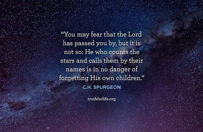 You may fear that the Lord has passed you by, but it is not so: He who counts the stars and calls them by their names is in no danger of forgetting His own children. - C.H. Spurgeon
