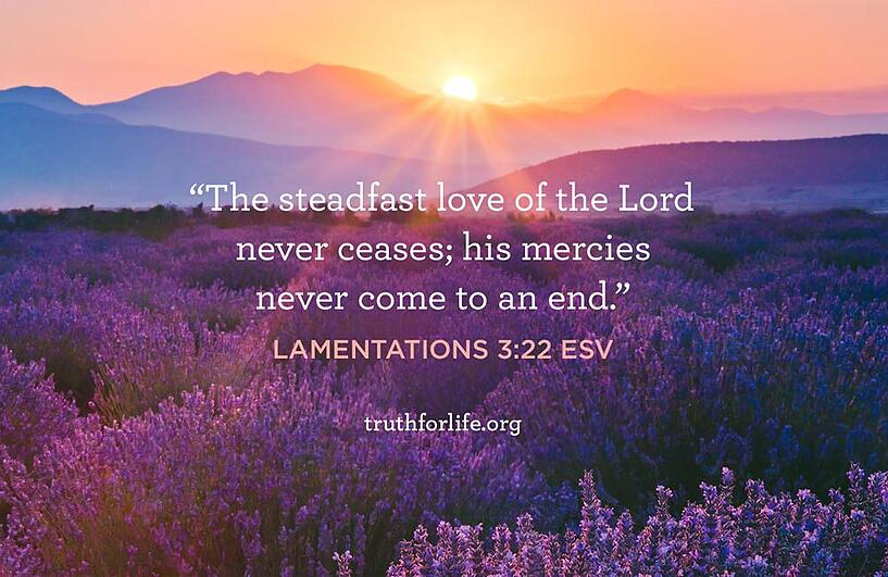 The steadfast love of the Lord never ceases; his mercies never come to an end.  - Lamentations 3:22 ESV