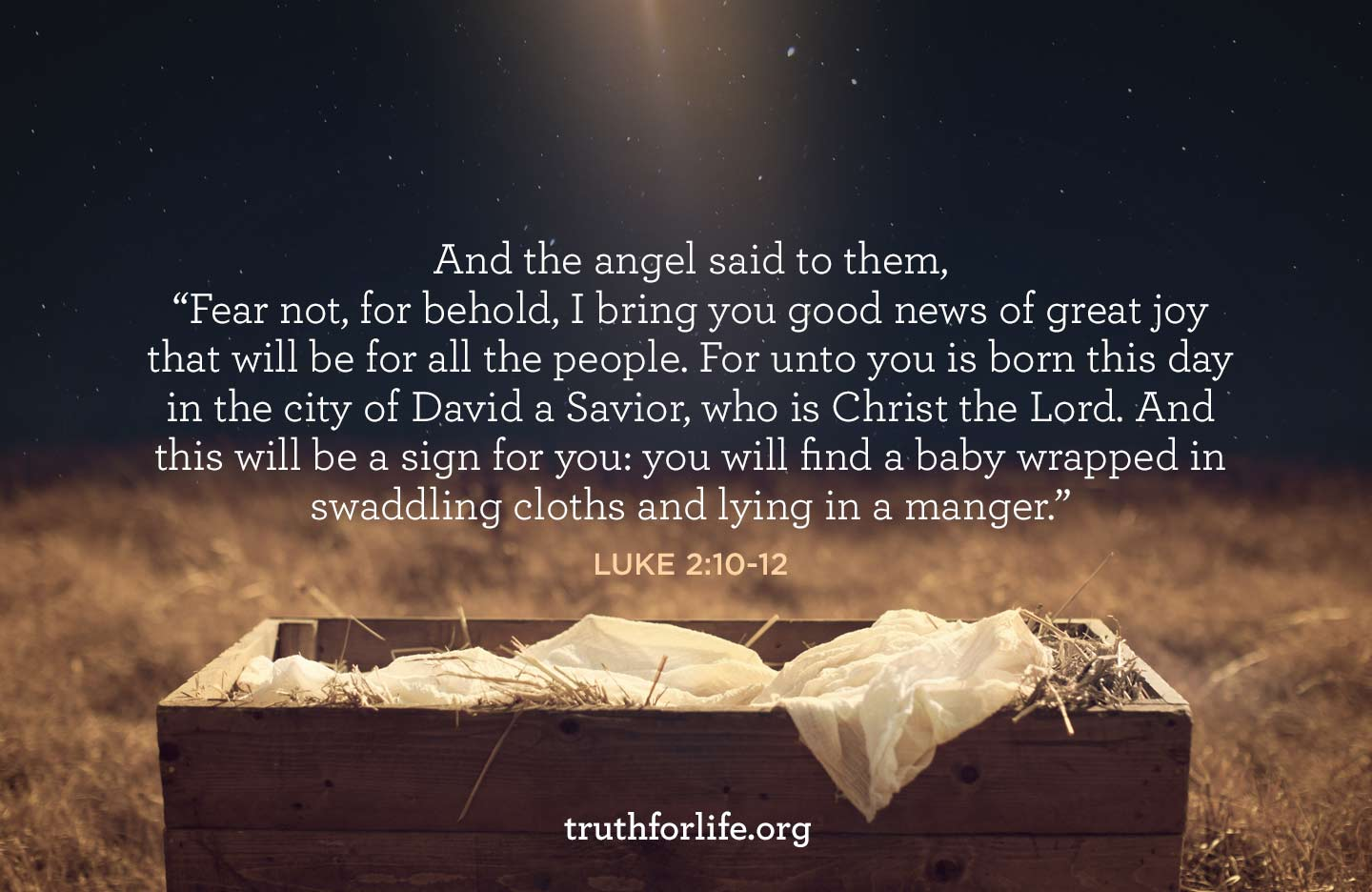 And the angel said to them, 'Fear not, for behold, I bring you good news of great joy that will be for all the people. For unto you is born this day in the city of David a Savior, who is Christ the Lord. And this will be a sign for you: you will find a baby wrapped in swaddling cloths and lying in a manger.' - Luke 2:10-12