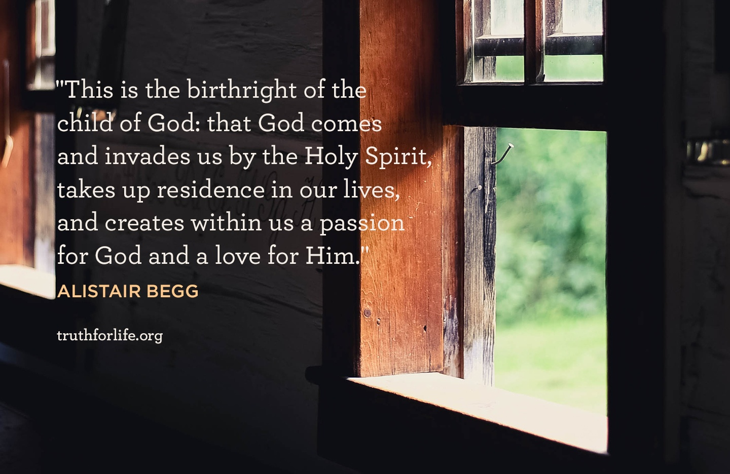 This is the birthright of the child of God: that God comes and invades us by the Holy Spirit, takes up residence in our lives, and creates within us a passion for God and a love for Him. - Alistair Begg