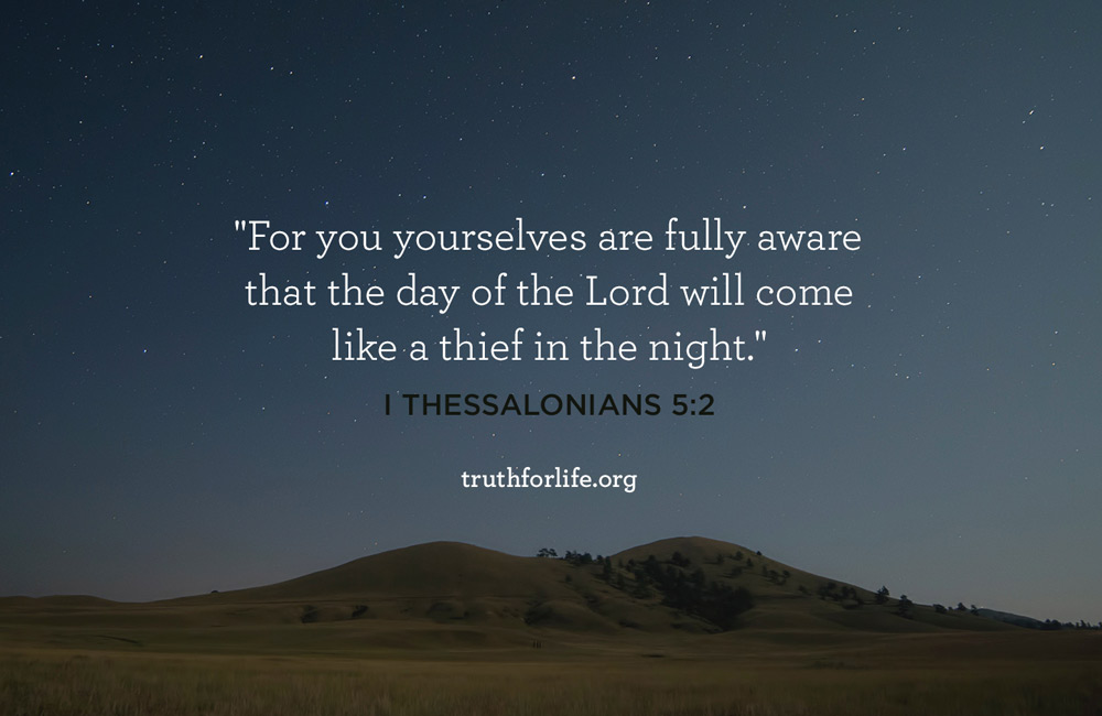 For you yourselves are fully aware that the day of the Lord will come like a thief in the night. - 1 Thessalonians 5:2