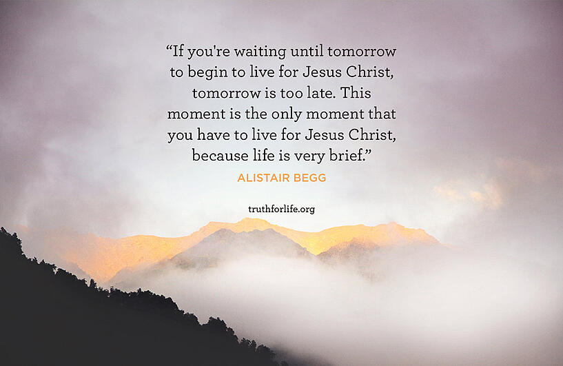 If you're waiting until tomorrow to begin to live for Jesus Christ, tomorrow is too late. This moment is the only moment that you have to live for Jesus Christ, because life is very brief. - Alistair Begg