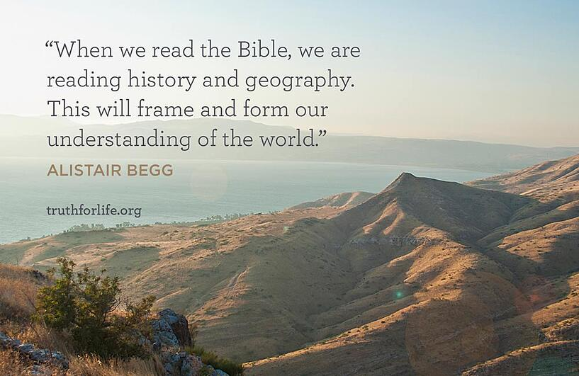 When we read the Bible, we are reading history and geography. This will frame and form our understanding of the world. - Alistair Begg
