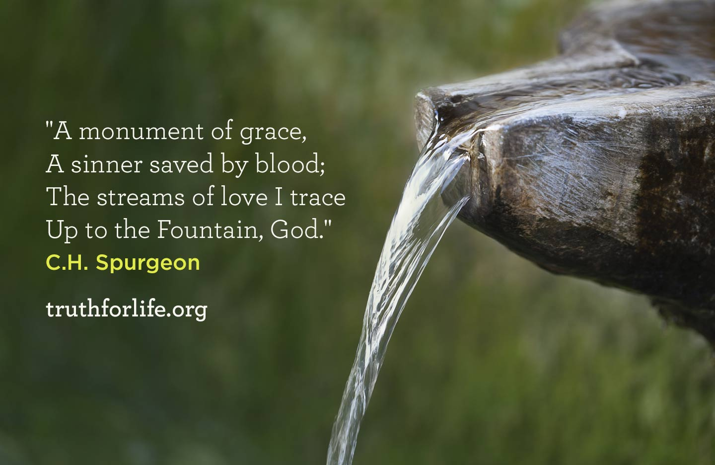 'A monument of grace, a sinner saved by blood; the streams of love I trace up to the Fountain, God' - C.H. Spurgeon