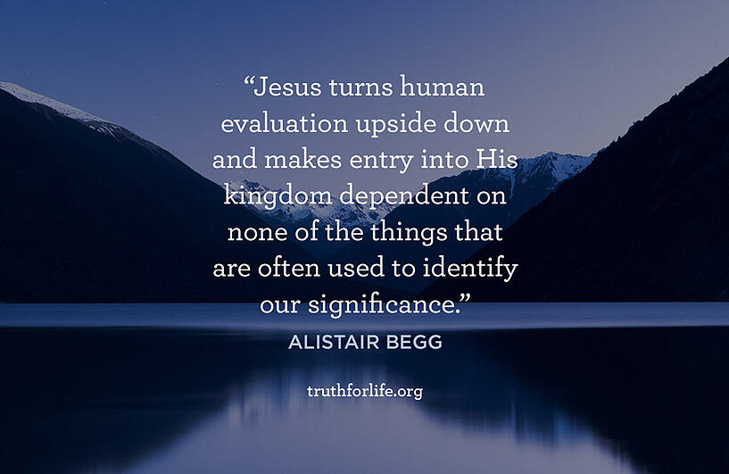 Jesus turns human evaluation upside down and makes entry into His kingdom dependent on none of the things that are often used to identify our significance. - Alistair Begg