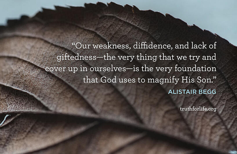 Our weakness, diffidence, and lack of giftedness—the very thing that we try and cover up in ourselves—is the very foundation that God uses to magnify His Son. - Alistair Begg