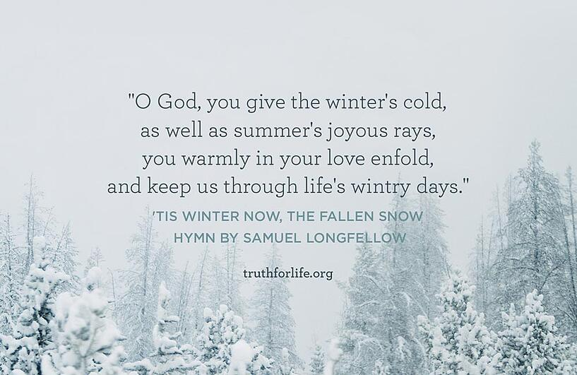 O God, you give the winter's cold, as well as summer's joyous rays, you warmly in your love enfold, and keep us through life's wintry days. - 'Tis winter now, the fallen snow, Hymn by Samuel Longfellow