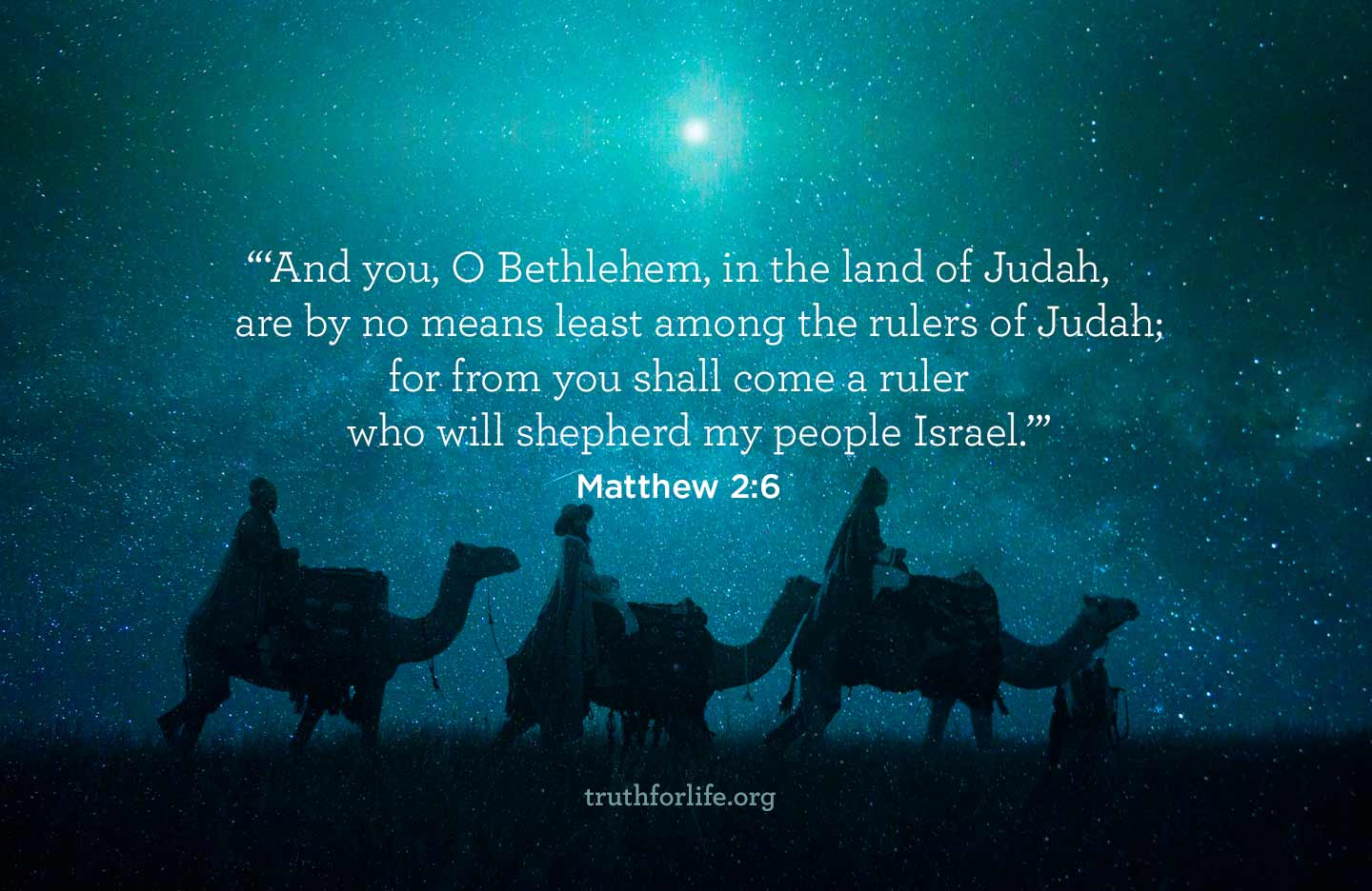 And You, O Bethlehem, in the land of Judah, are by no means least among the rulers of Judah; for from you shall come a ruler who will shepherd my people Israel. - Matthew 2:6