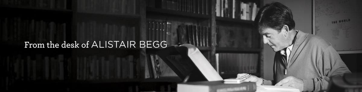From the Desk of Alistair Begg