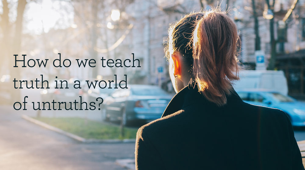 thumbnail image for How Do We Teach Truth in a World of Untruths?