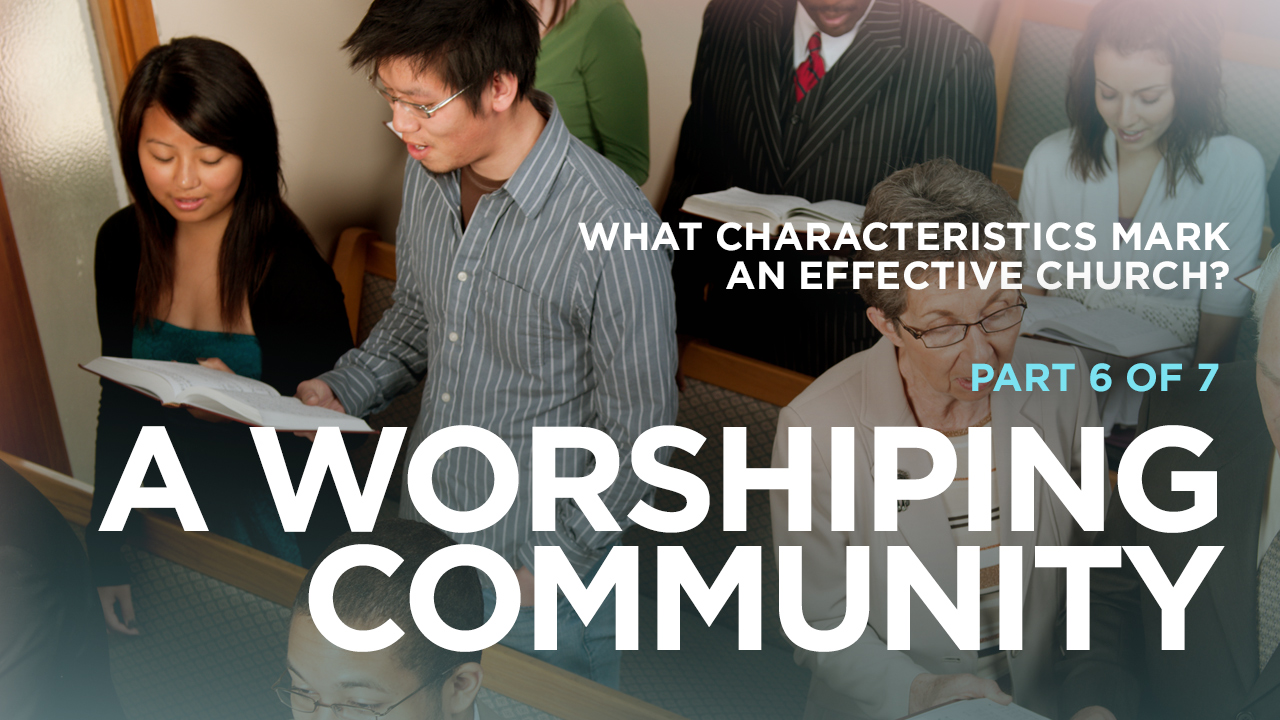 thumbnail image for What Characteristics Mark an Effective Church? Part 6 of 7: A Worshiping Community