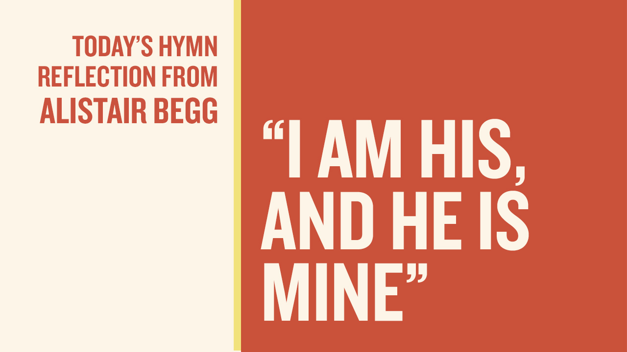"thumbnail image for Today's Hymn Reflection from Alistair: ""I Am His, and He Is Mine"""