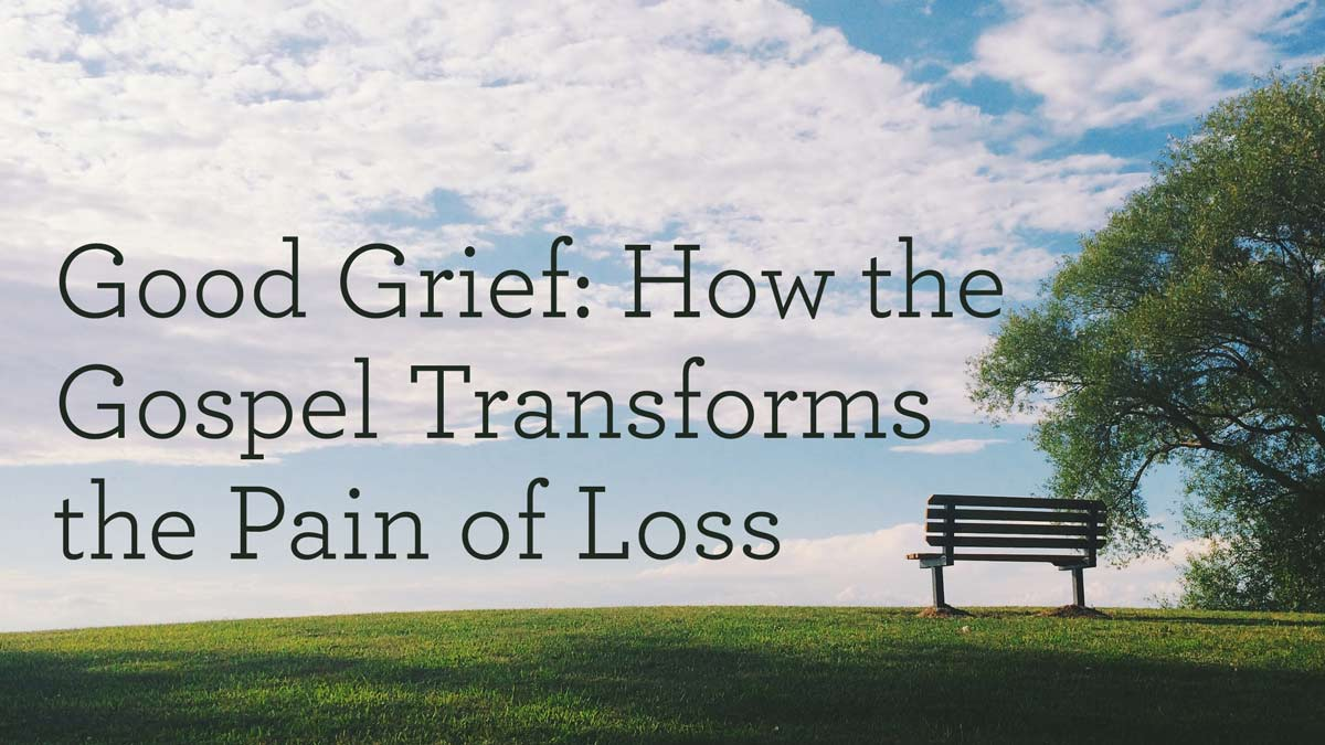 thumbnail image for Good Grief: How the Gospel Transforms the Pain of Loss