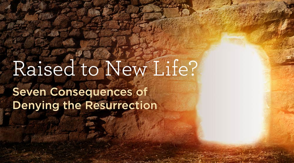 thumbnail image for Raised to New Life? Seven Consequences of Denying the Resurrection