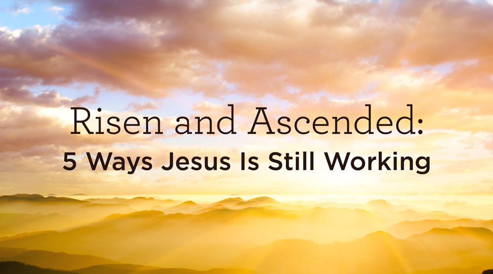 thumbnail image for Risen and Ascended: 5 Ways Jesus Is Still Working