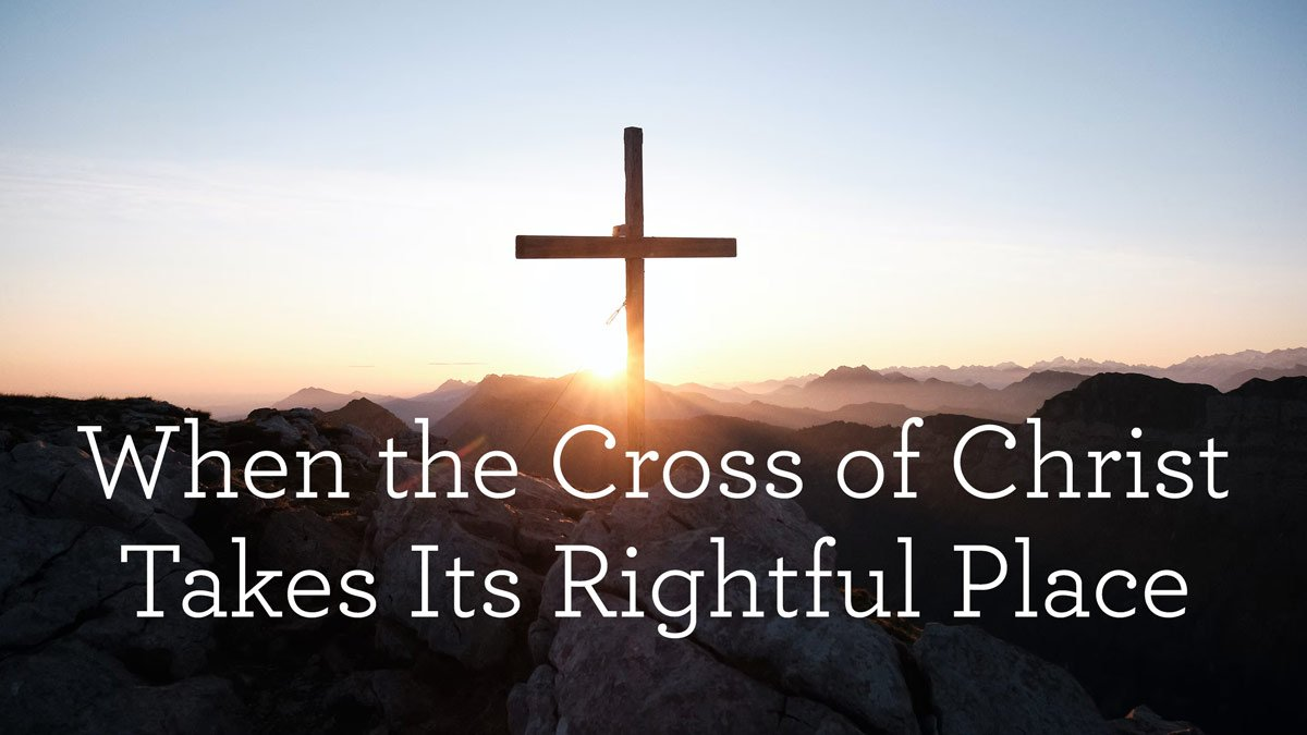 thumbnail image for When the Cross of Christ Takes Its Rightful Place
