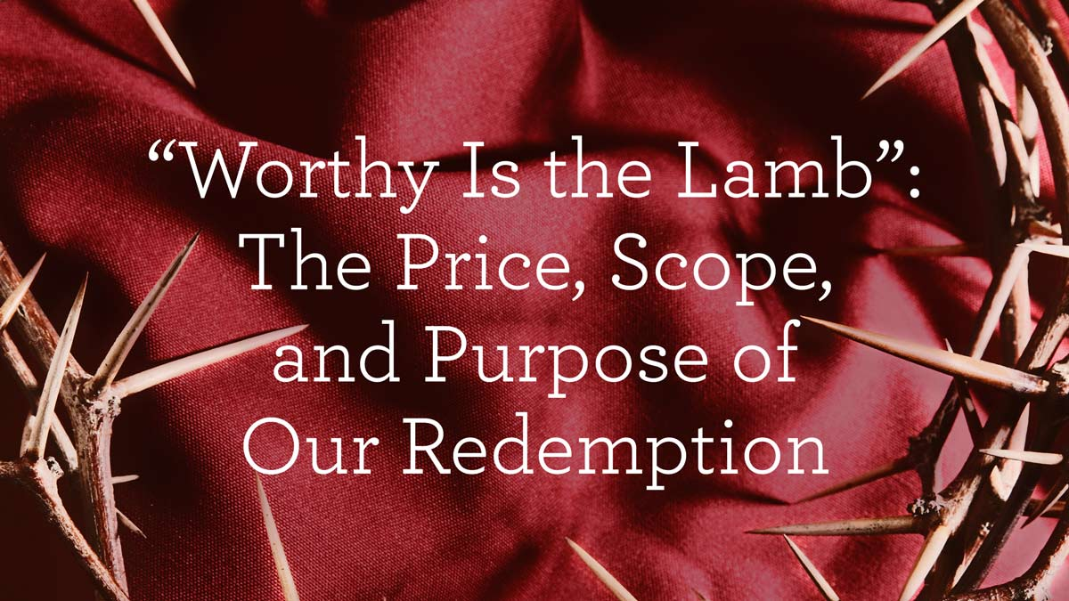 """thumbnail image for """"Worthy Is the Lamb"""": The Price, Scope, and Purpose of Our Redemption"""