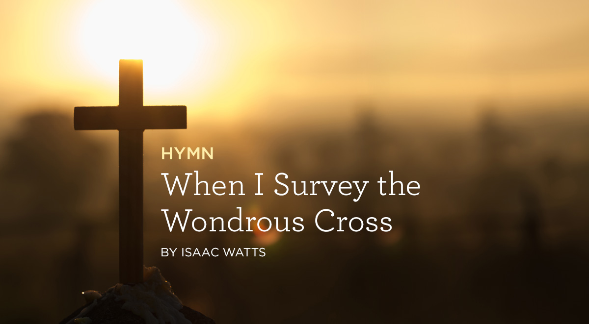 "thumbnail image for Hymn: ""When I Survey the Wondrous Cross"" by Isaac Watts"