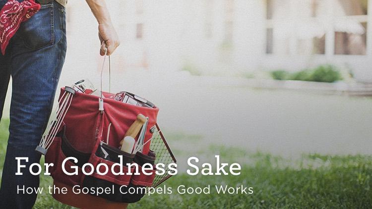 thumbnail image for Download (Free) - For Goodness Sake - How the Gospel Compels Good Works